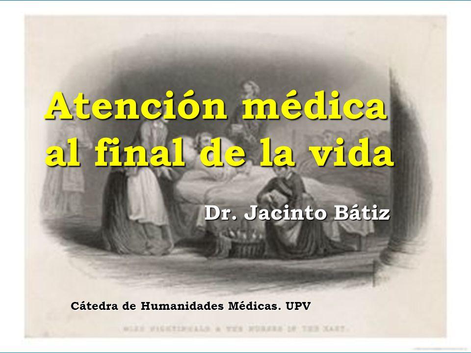 Atención médica al final de la vida Dr. Jacinto Bátiz Cátedra de Humanidades Médicas. UPV