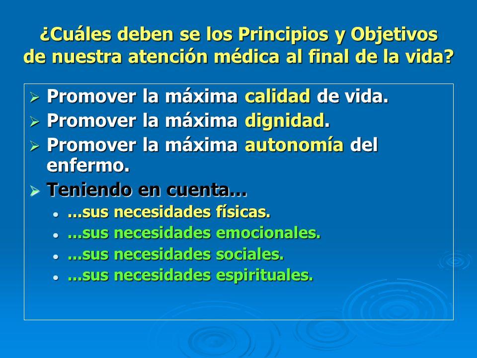 ¿Cuáles deben se los Principios y Objetivos de nuestra atención médica al final de la vida? Promover la máxima calidad de vida. Promover la máxima cal