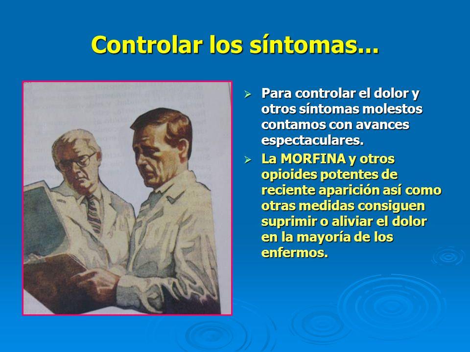 Controlar los síntomas... Para controlar el dolor y otros síntomas molestos contamos con avances espectaculares. Para controlar el dolor y otros sínto