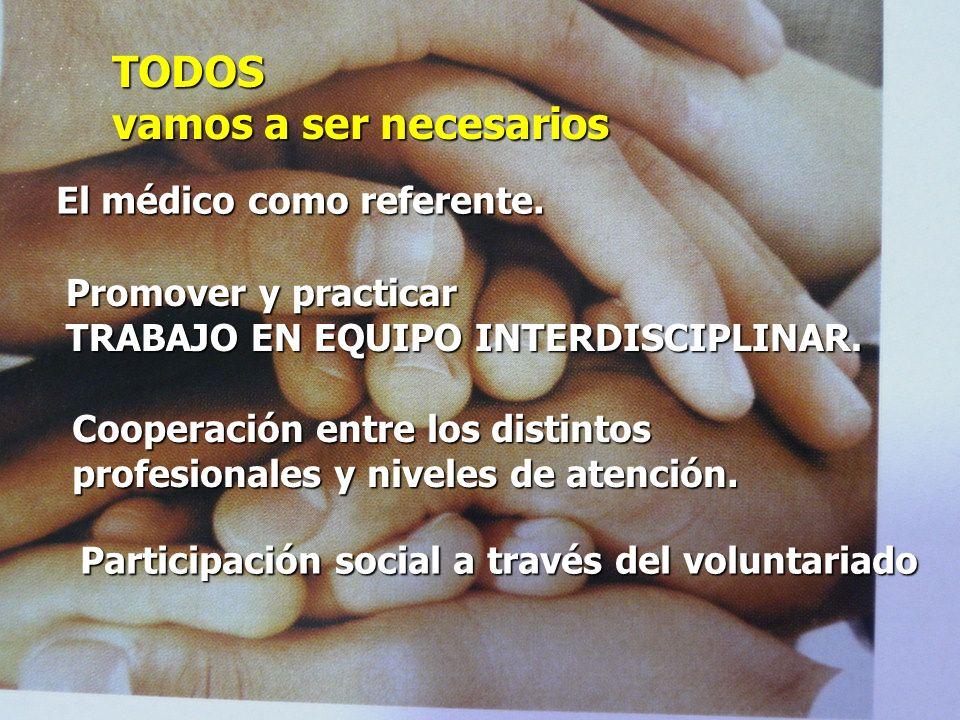 TODOS vamos a ser necesarios El médico como referente. Promover y practicar TRABAJO EN EQUIPO INTERDISCIPLINAR. Cooperación entre los distintos profes