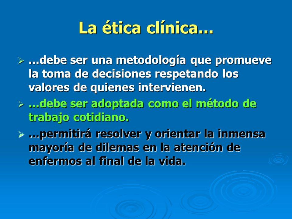 La ética clínica......debe ser una metodología que promueve la toma de decisiones respetando los valores de quienes intervienen....debe ser una metodo