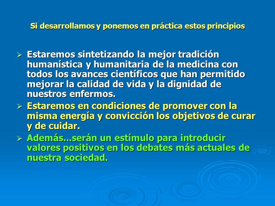 Si desarrollamos y ponemos en práctica estos principios Estaremos sintetizando la mejor tradición humanística y humanitaria de la medicina con todos l