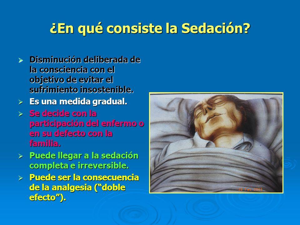 ¿En qué consiste la Sedación? Disminución deliberada de la consciencia con el objetivo de evitar el sufrimiento insostenible. Disminución deliberada d