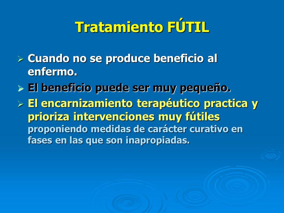Tratamiento FÚTIL Cuando no se produce beneficio al enfermo. Cuando no se produce beneficio al enfermo. El beneficio puede ser muy pequeño. El benefic