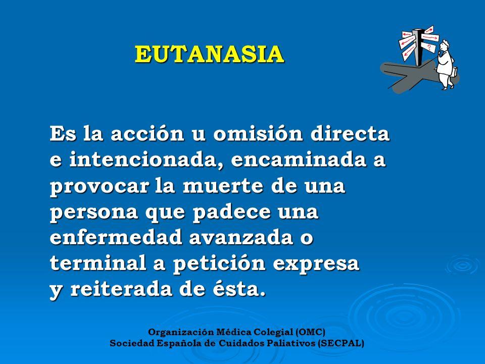 EUTANASIA Es la acción u omisión directa e intencionada, encaminada a provocar la muerte de una persona que padece una enfermedad avanzada o terminal