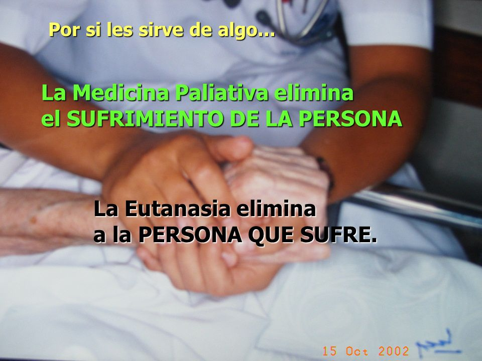 Por si les sirve de algo... La Medicina Paliativa elimina el SUFRIMIENTO DE LA PERSONA La Eutanasia elimina a la PERSONA QUE SUFRE.