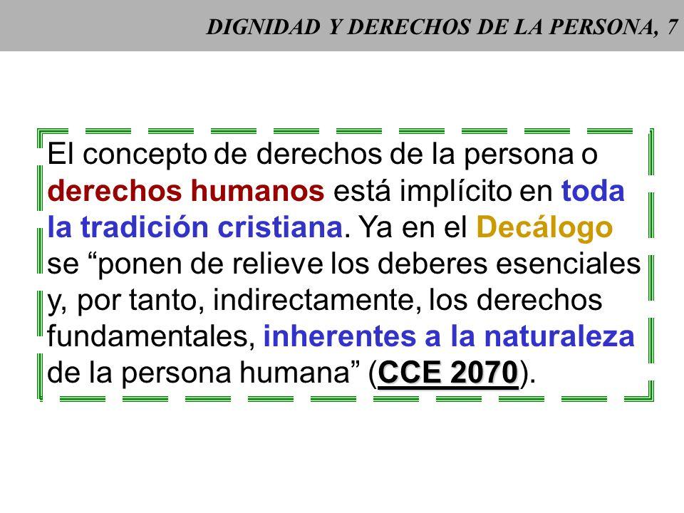 DIGNIDAD Y DERECHOS DE LA PERSONA, 7 El concepto de derechos de la persona o derechos humanos está implícito en toda la tradición cristiana.