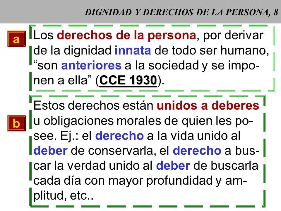 DIGNIDAD Y DERECHOS DE LA PERSONA, 8 a Los derechos de la persona, por derivar de la dignidad innata de todo ser humano, son anteriores a la sociedad y se impo- CCE 1930 nen a ella (CCE 1930).