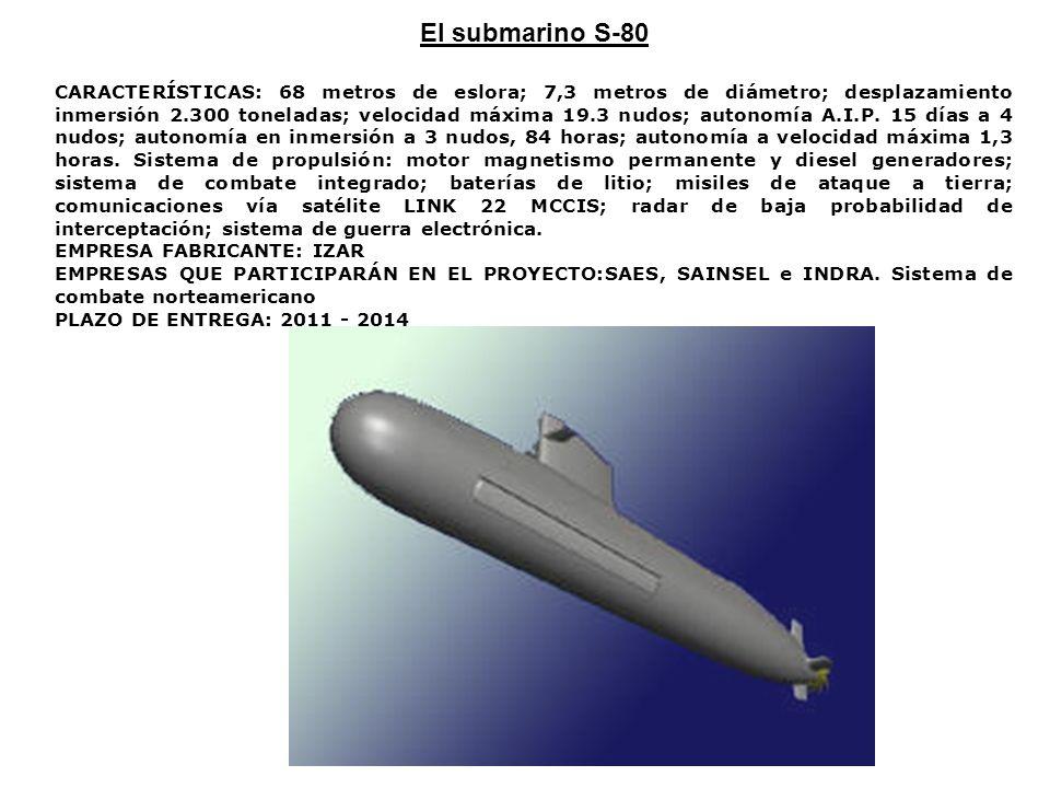 El submarino S-80 CARACTERÍSTICAS: 68 metros de eslora; 7,3 metros de diámetro; desplazamiento inmersión 2.300 toneladas; velocidad máxima 19.3 nudos;