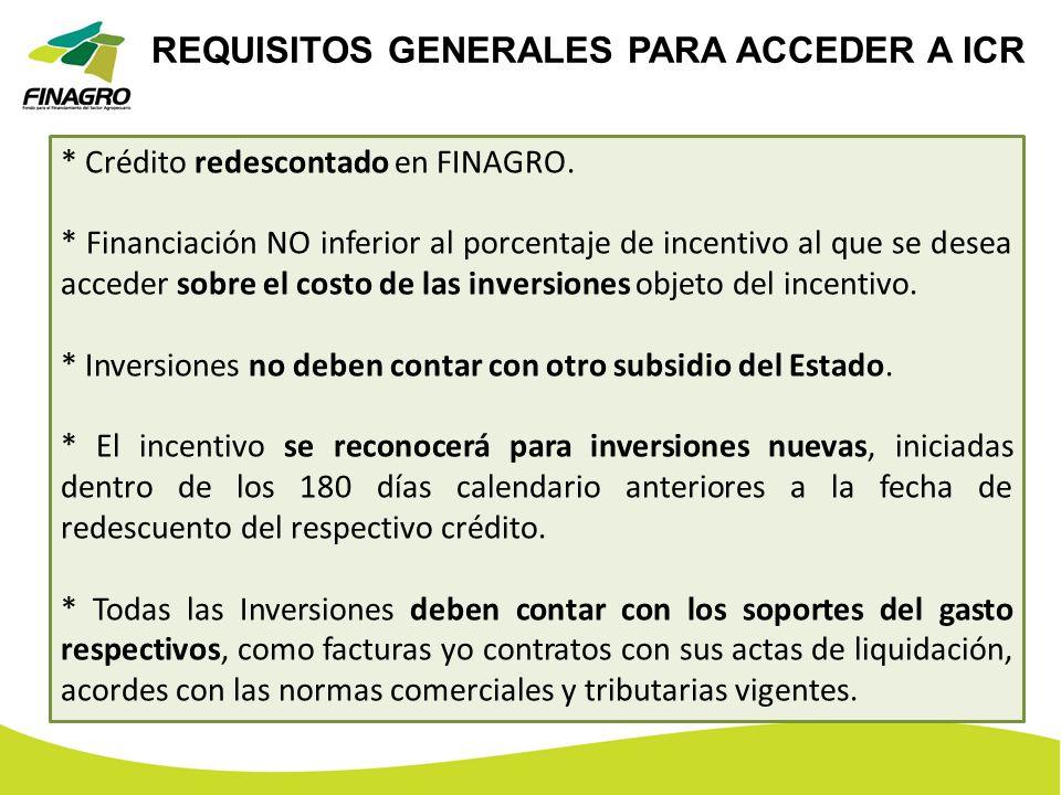 REQUISITOS GENERALES PARA ACCEDER A ICR * Crédito redescontado en FINAGRO. * Financiación NO inferior al porcentaje de incentivo al que se desea acced