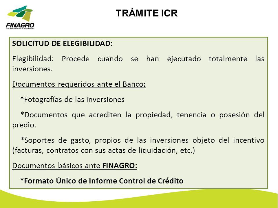 TRÁMITE ICR SOLICITUD DE ELEGIBILIDAD: Elegibilidad: Procede cuando se han ejecutado totalmente las inversiones. Documentos requeridos ante el Banco: