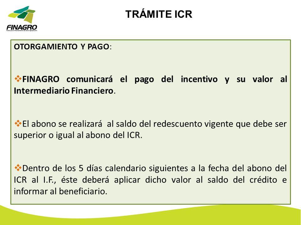 TRÁMITE ICR OTORGAMIENTO Y PAGO: FINAGRO comunicará el pago del incentivo y su valor al Intermediario Financiero. El abono se realizará al saldo del r