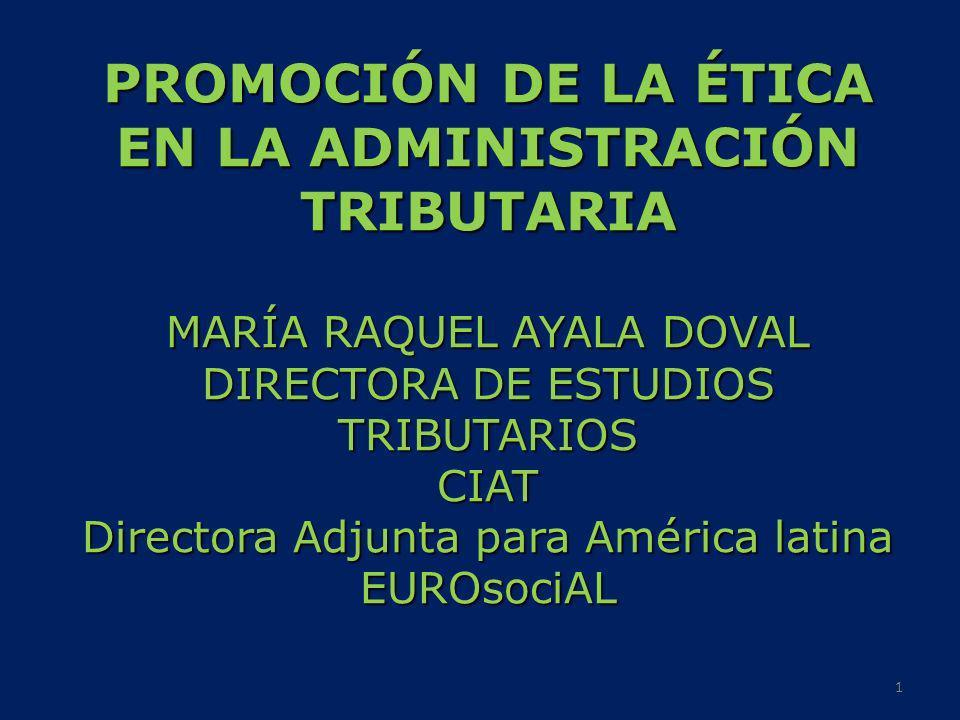 PROMOCIÓN DE LA ÉTICA EN LA ADMINISTRACIÓN TRIBUTARIA MARÍA RAQUEL AYALA DOVAL DIRECTORA DE ESTUDIOS TRIBUTARIOS CIAT Directora Adjunta para América l