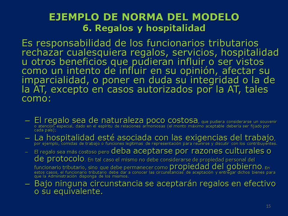 EJEMPLO DE NORMA DEL MODELO 6. Regalos y hospitalidad Es responsabilidad de los funcionarios tributarios rechazar cualesquiera regalos, servicios, hos