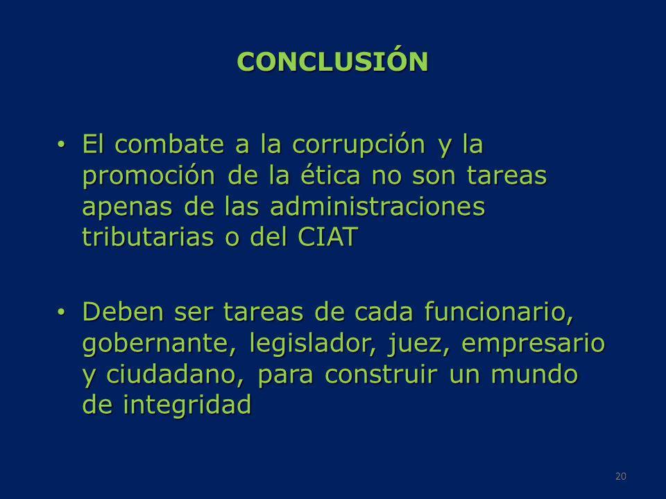 CONCLUSIÓN El combate a la corrupción y la promoción de la ética no son tareas apenas de las administraciones tributarias o del CIAT El combate a la c