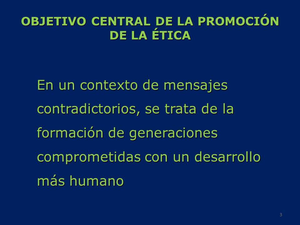 OBJETIVO CENTRAL DE LA PROMOCIÓN DE LA ÉTICA En un contexto de mensajes contradictorios, se trata de la formación de generaciones comprometidas con un