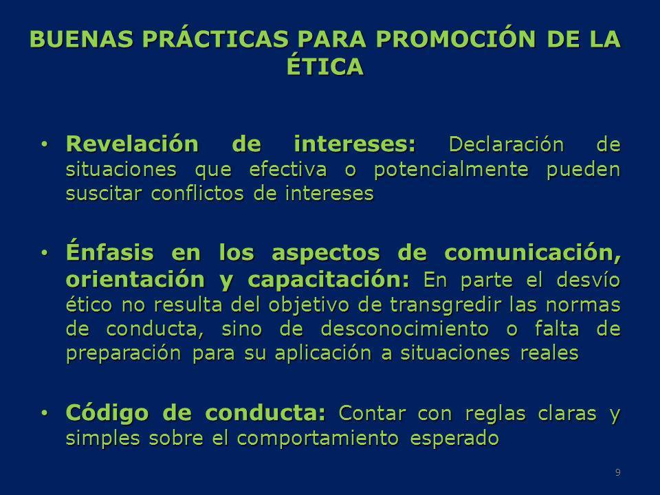 DECLARACIÓN SOBRE LA PROMOCIÓN DE LA ÉTICA EN LA AT, Buenos Aires, Argentina, 34 Asamblea General del CIAT (factores clave) 1.Liderazgo y compromiso: principal responsabilidad en la máxima autoridad de la AT y en el cuadro directivo superior 2.Marco legal: leyes, reglamentos, y procedimientos administrativos deben ser precisos y de fácil acceso 3.Equidad: régimen debe ser justo y equitativo, se debe administrar de manera transparente 4.Informatización: contribuye a la eficiencia y eficacia, identifica acceso y uso indebido de información tributaria 5.Autonomía institucional: estricta aplicación de la ley sin favores o interferencia de autoridades o miembros del poder político 6.Mecanismos efectivos: para asignación de responsabilidades y rendición de cuentas, así como órganos de control interno y externo 7.Códigos de conducta: que establezcan en términos muy prácticos y claros comportamiento de los funcionarios tributarios 10