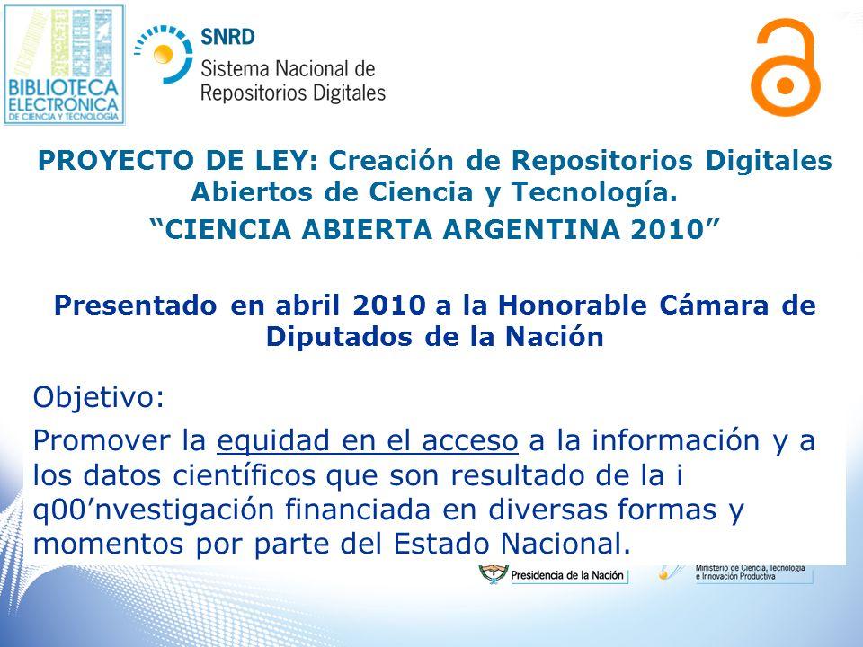 PROYECTO DE LEY: Creación de Repositorios Digitales Abiertos de Ciencia y Tecnología. CIENCIA ABIERTA ARGENTINA 2010 Presentado en abril 2010 a la Hon