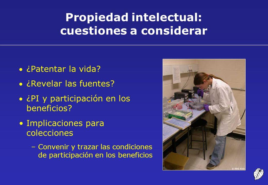Propiedad intelectual: cuestiones a considerar ¿Patentar la vida? ¿Revelar las fuentes? ¿PI y participación en los beneficios? Implicaciones para cole