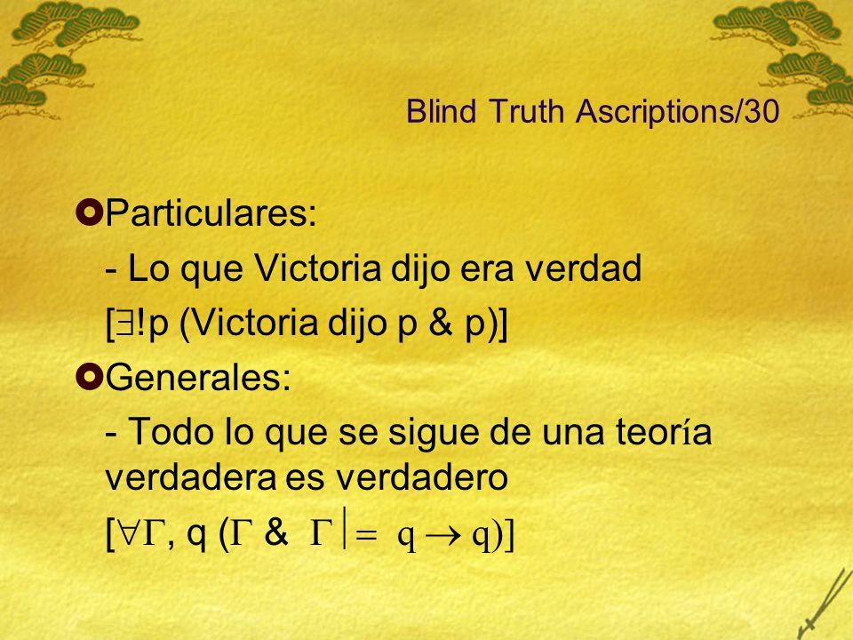 Blind Truth Ascriptions/30 Particulares: - Lo que Victoria dijo era verdad [ !p (Victoria dijo p & p)] Generales: - Todo lo que se sigue de una teor í
