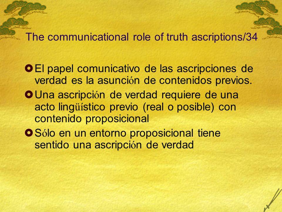 The communicational role of truth ascriptions/34 El papel comunicativo de las ascripciones de verdad es la asunci ó n de contenidos previos. Una ascri