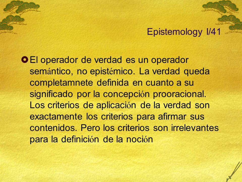 Epistemology I/41 El operador de verdad es un operador sem á ntico, no epist é mico. La verdad queda completamnete definida en cuanto a su significado