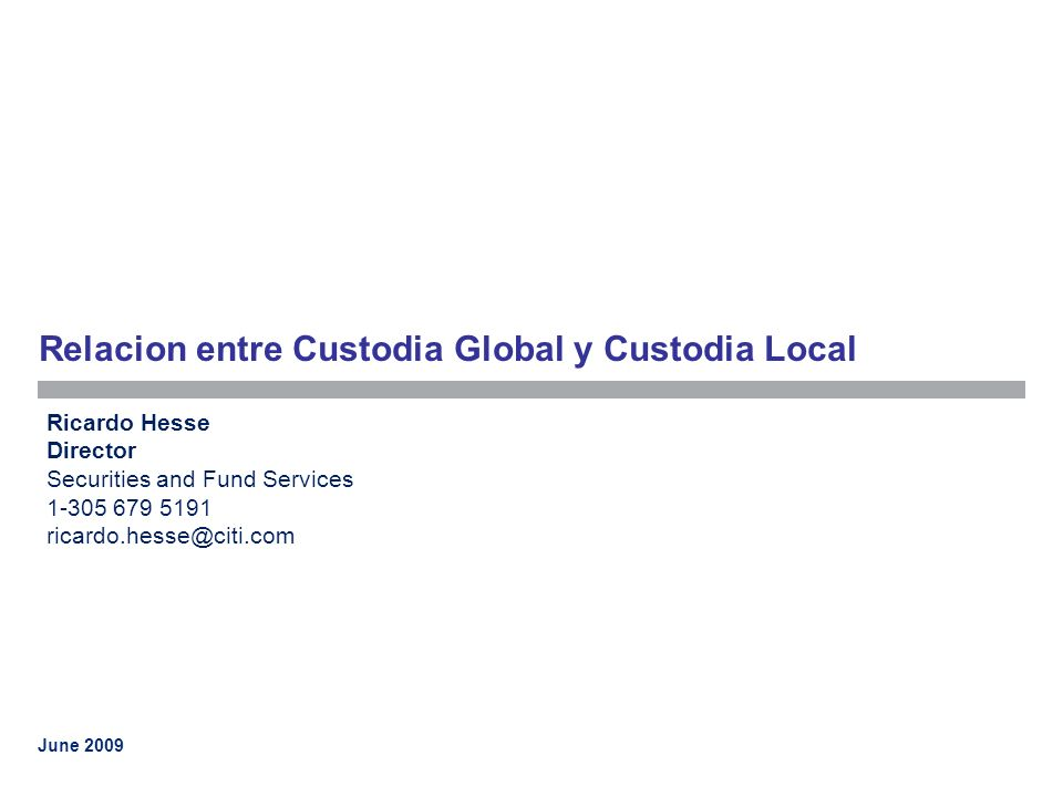 June 2009 Relacion entre Custodia Global y Custodia Local Ricardo Hesse Director Securities and Fund Services 1-305 679 5191 ricardo.hesse@citi.com