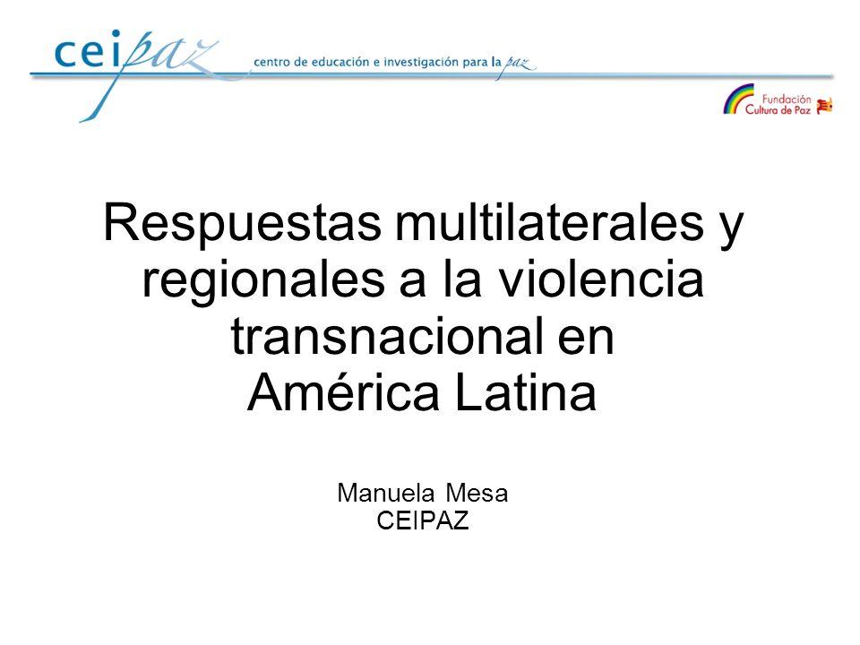 Respuestas multilaterales y regionales a la violencia transnacional en América Latina Manuela Mesa CEIPAZ