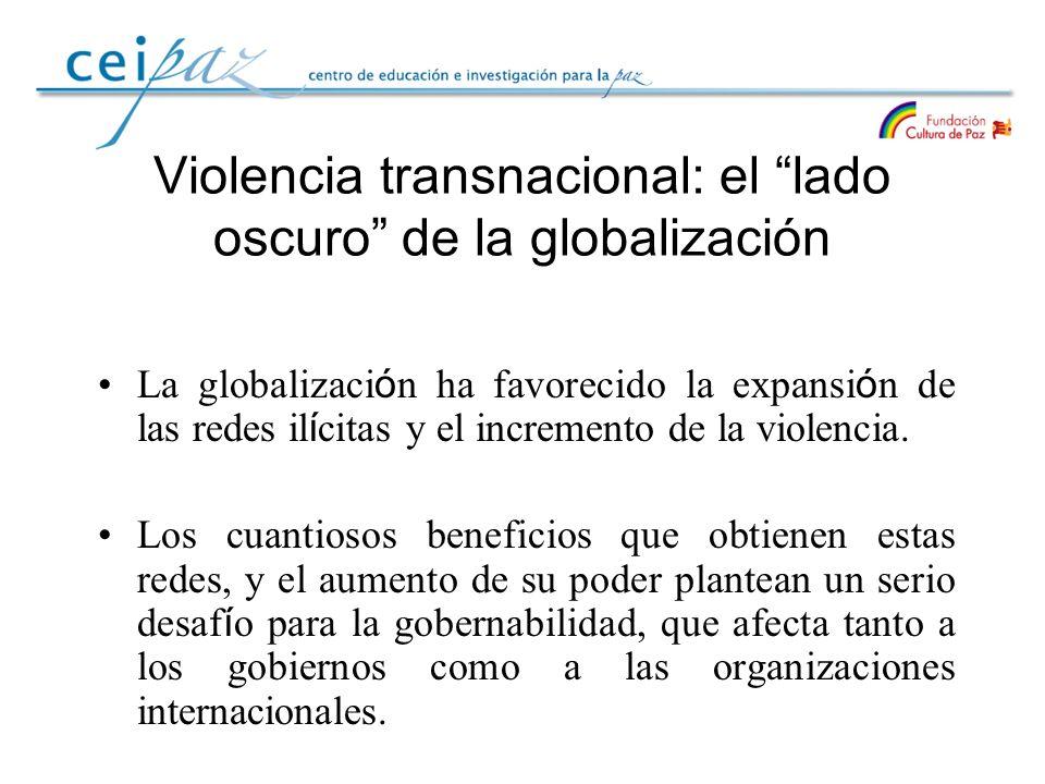 Violencia transnacional: el lado oscuro de la globalización La globalizaci ó n ha favorecido la expansi ó n de las redes il í citas y el incremento de