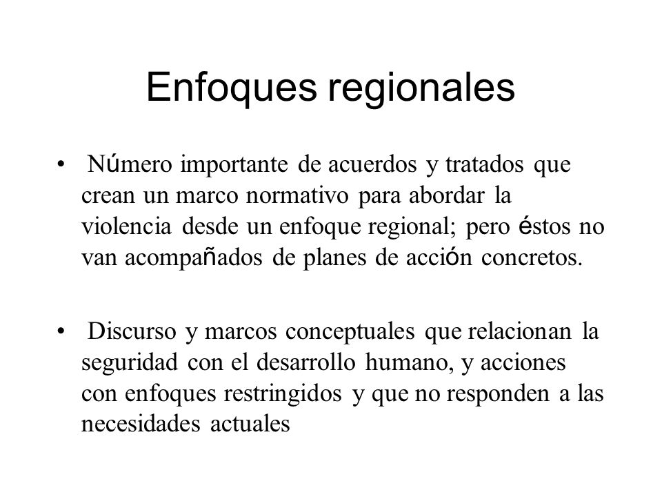 Enfoques regionales N ú mero importante de acuerdos y tratados que crean un marco normativo para abordar la violencia desde un enfoque regional; pero