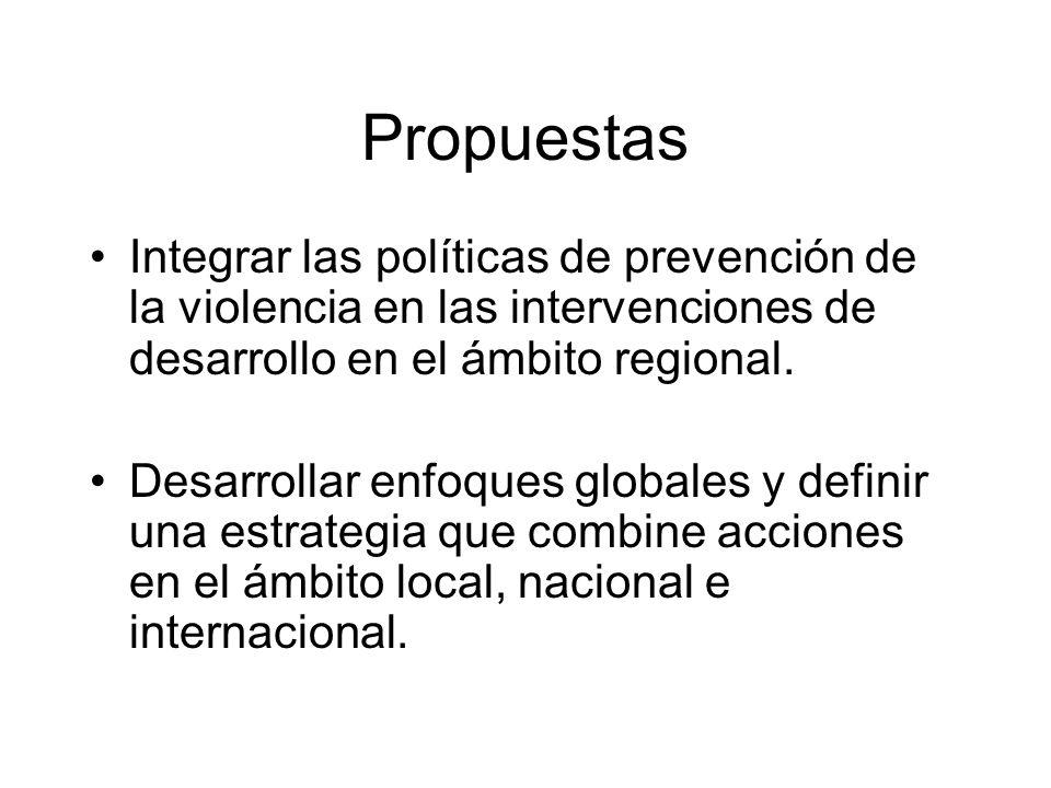 Propuestas Integrar las políticas de prevención de la violencia en las intervenciones de desarrollo en el ámbito regional. Desarrollar enfoques global