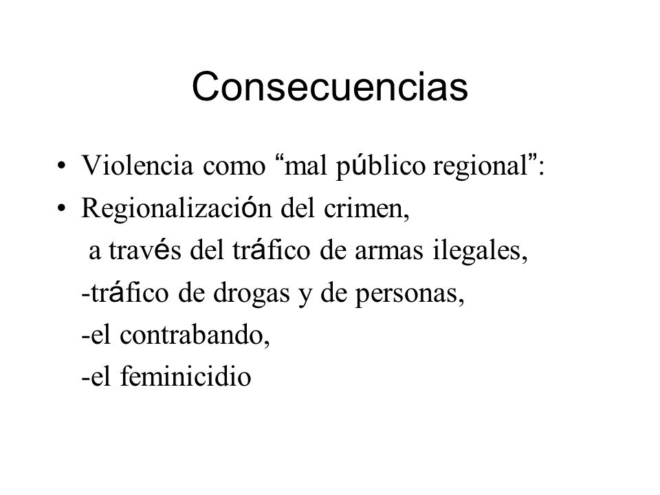 Consecuencias Violencia como mal p ú blico regional : Regionalizaci ó n del crimen, a trav é s del tr á fico de armas ilegales, -tr á fico de drogas y