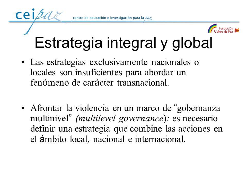 Estrategia integral y global Las estrategias exclusivamente nacionales o locales son insuficientes para abordar un fen ó meno de car á cter transnacio
