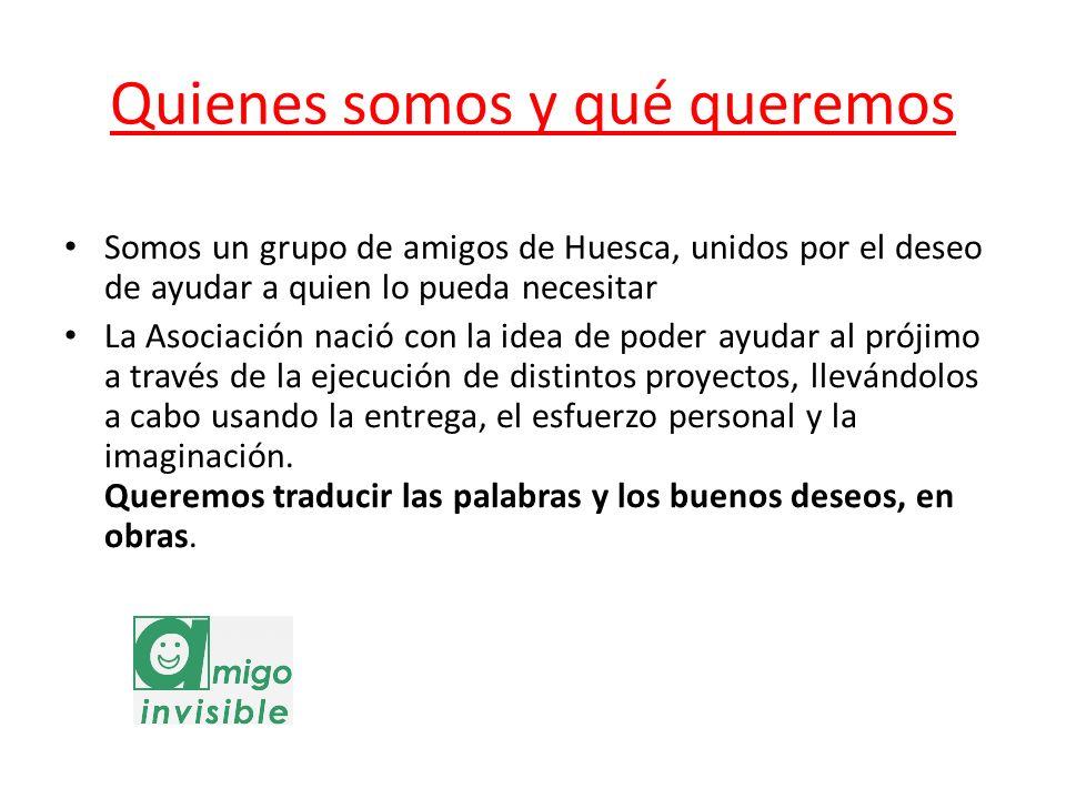 Quienes somos y qué queremos Somos un grupo de amigos de Huesca, unidos por el deseo de ayudar a quien lo pueda necesitar La Asociación nació con la i