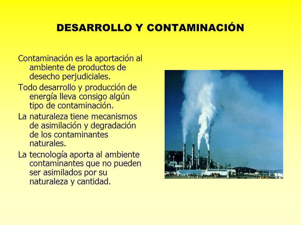 DESARROLLO Y CONTAMINACIÓN Contaminación es la aportación al ambiente de productos de desecho perjudiciales. Todo desarrollo y producción de energía l