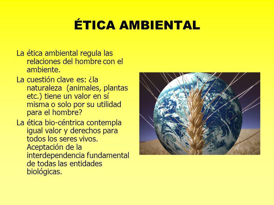 ÉTICA AMBIENTAL La ética ambiental regula las relaciones del hombre con el ambiente. La cuestión clave es: ¿la naturaleza (animales, plantas etc.) tie