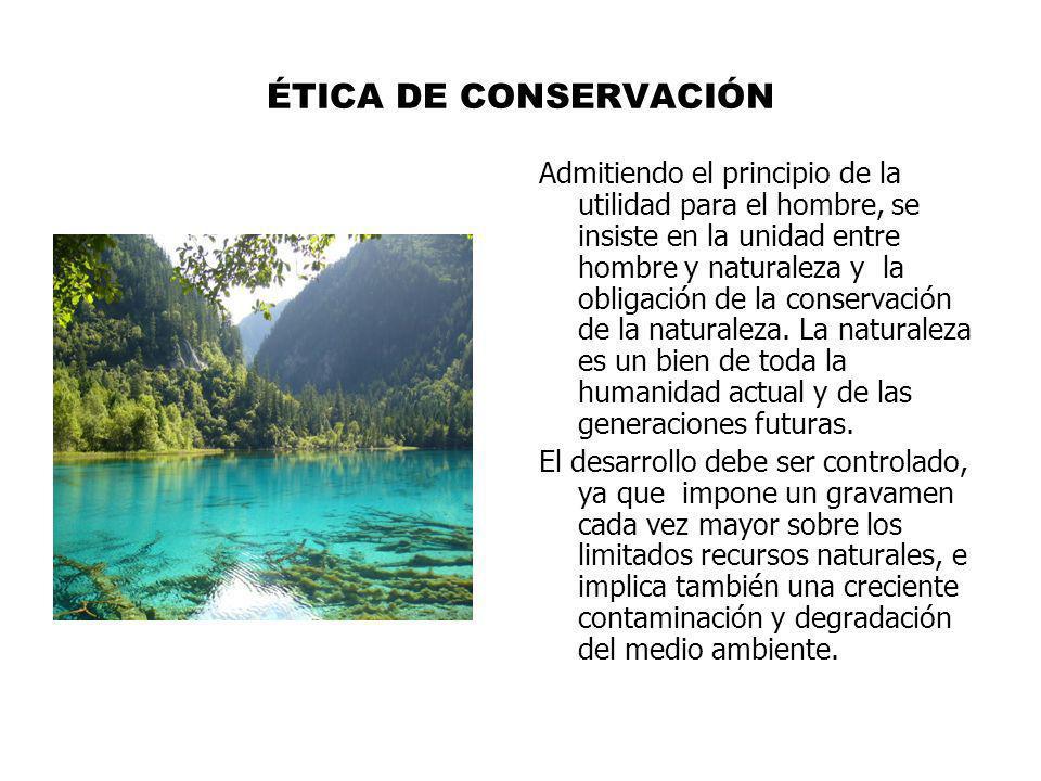 ÉTICA DE CONSERVACIÓN Admitiendo el principio de la utilidad para el hombre, se insiste en la unidad entre hombre y naturaleza y la obligación de la c