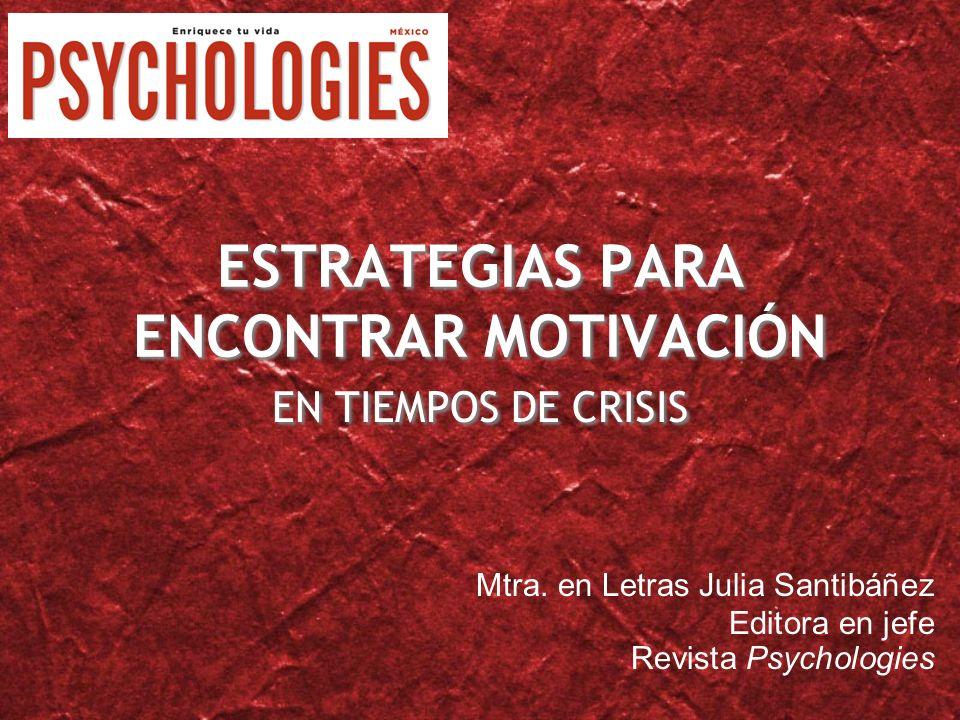 ESTRATEGIAS PARA ENCONTRAR MOTIVACIÓN EN TIEMPOS DE CRISIS Mtra. en Letras Julia Santibáñez Editora en jefe Revista Psychologies