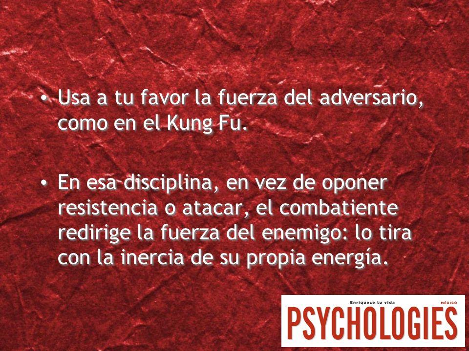 Usa a tu favor la fuerza del adversario, como en el Kung Fu. En esa disciplina, en vez de oponer resistencia o atacar, el combatiente redirige la fuer