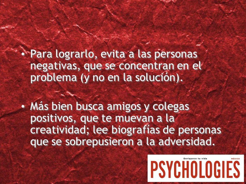 Para lograrlo, evita a las personas negativas, que se concentran en el problema (y no en la solución). Más bien busca amigos y colegas positivos, que