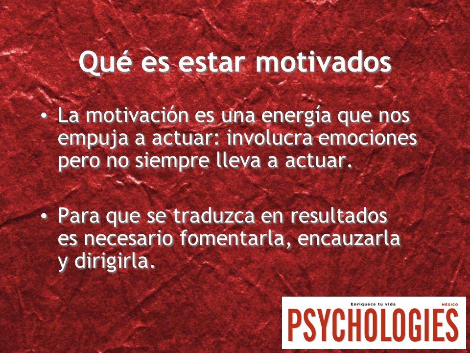 Qué es estar motivados La motivación es una energía que nos empuja a actuar: involucra emociones pero no siempre lleva a actuar. Para que se traduzca
