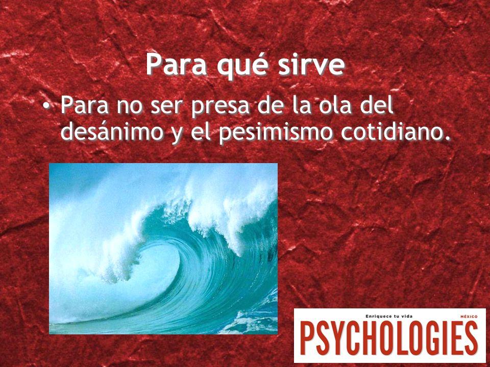 Para qué sirve Para no ser presa de la ola del desánimo y el pesimismo cotidiano.