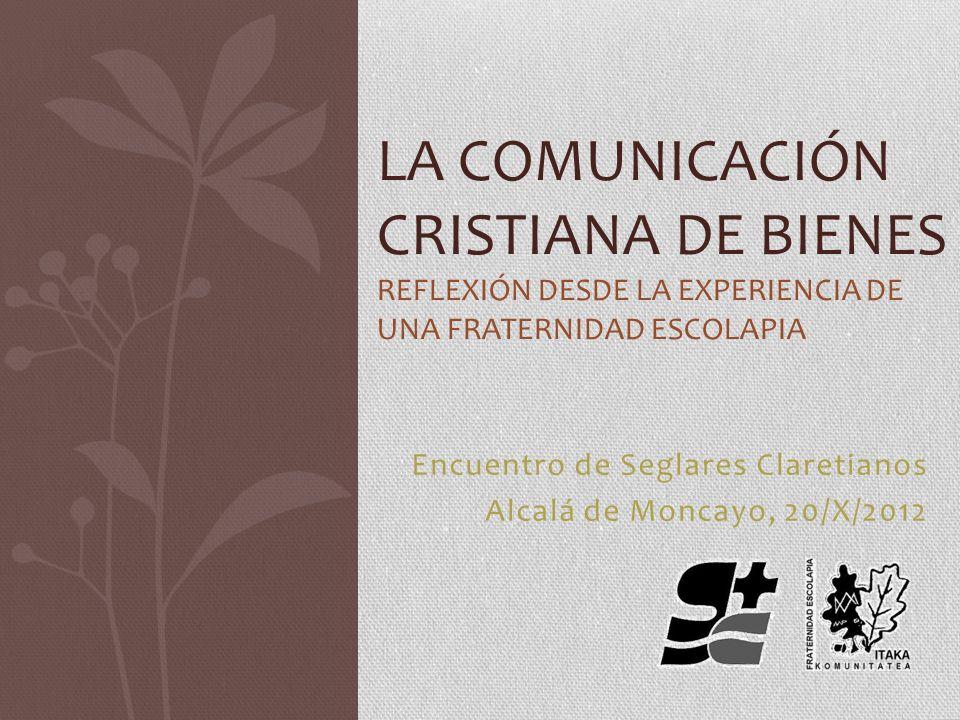 Encuentro de Seglares Claretianos Alcalá de Moncayo, 20/X/2012 LA COMUNICACIÓN CRISTIANA DE BIENES REFLEXIÓN DESDE LA EXPERIENCIA DE UNA FRATERNIDAD E