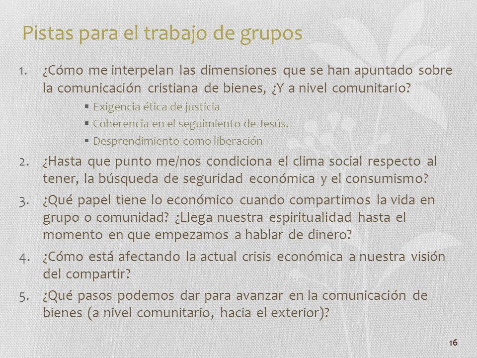 16 Pistas para el trabajo de grupos 1.¿Cómo me interpelan las dimensiones que se han apuntado sobre la comunicación cristiana de bienes, ¿Y a nivel co