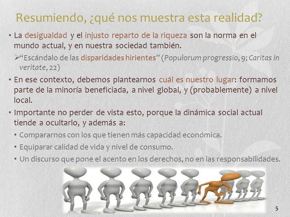 5 Resumiendo, ¿qué nos muestra esta realidad? La desigualdad y el injusto reparto de la riqueza son la norma en el mundo actual, y en nuestra sociedad