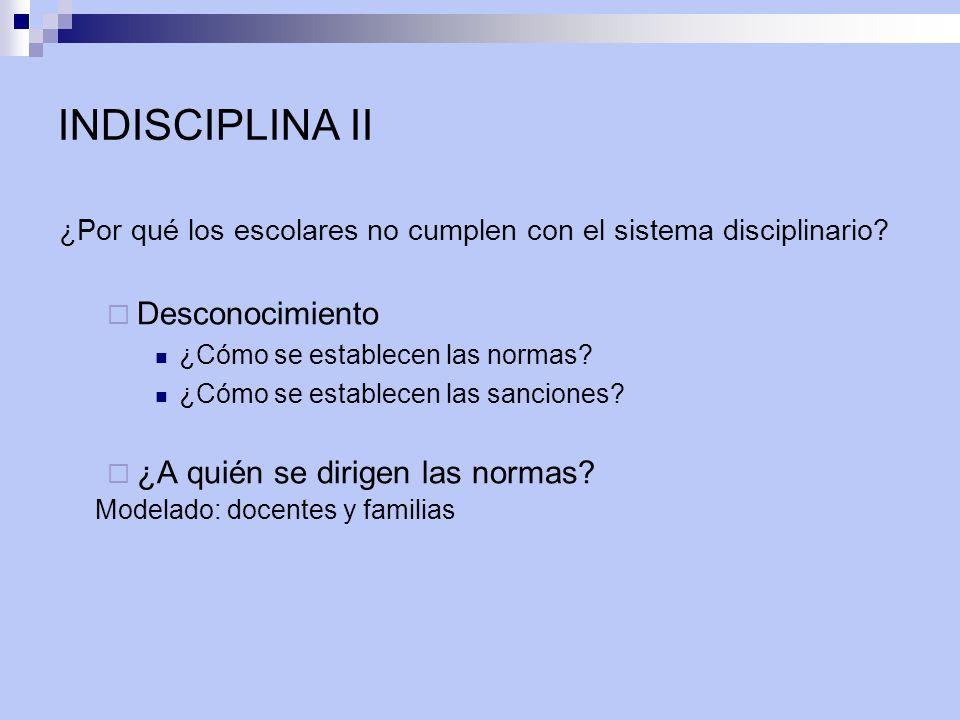 INDISCIPLINA II ¿Por qué los escolares no cumplen con el sistema disciplinario? Desconocimiento ¿Cómo se establecen las normas? ¿Cómo se establecen la