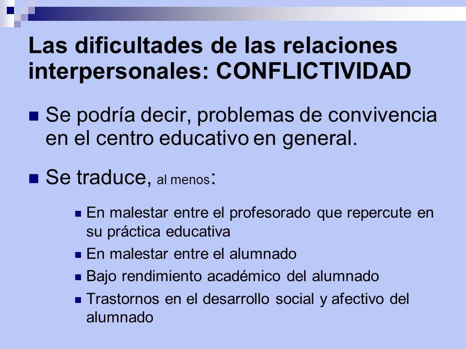 Las dificultades de las relaciones interpersonales: CONFLICTIVIDAD Se podría decir, problemas de convivencia en el centro educativo en general. Se tra