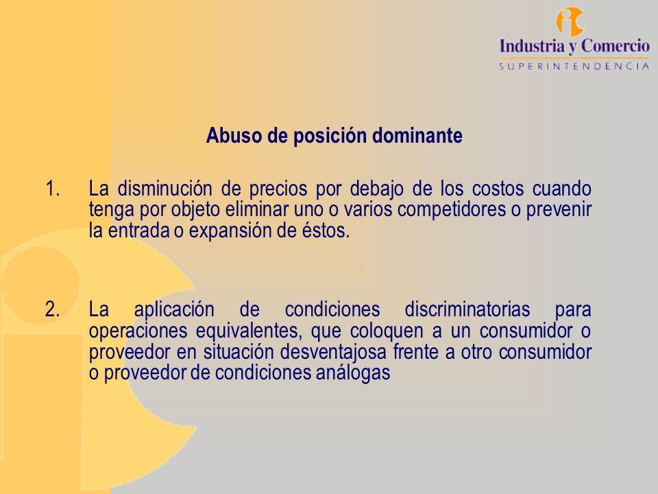 Abuso de posición dominante 1.La disminución de precios por debajo de los costos cuando tenga por objeto eliminar uno o varios competidores o prevenir