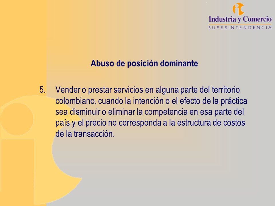 Abuso de posición dominante 5.Vender o prestar servicios en alguna parte del territorio colombiano, cuando la intención o el efecto de la práctica sea