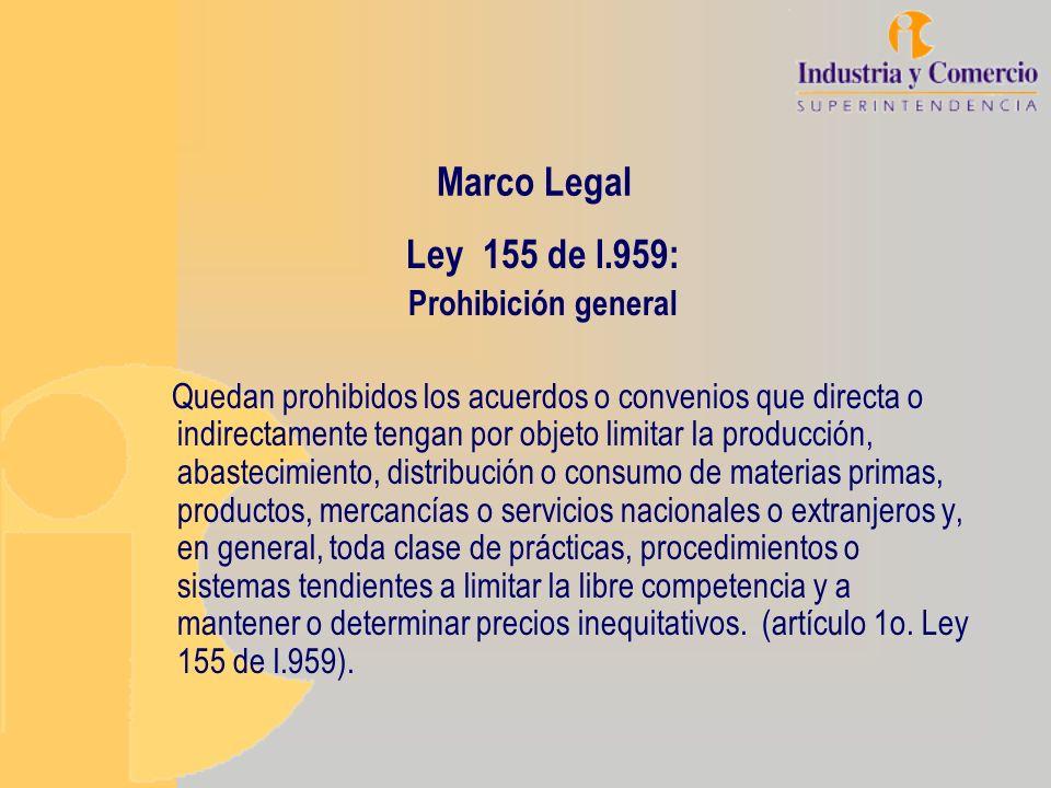 Marco Legal Ley 155 de l.959: Prohibición general Quedan prohibidos los acuerdos o convenios que directa o indirectamente tengan por objeto limitar la